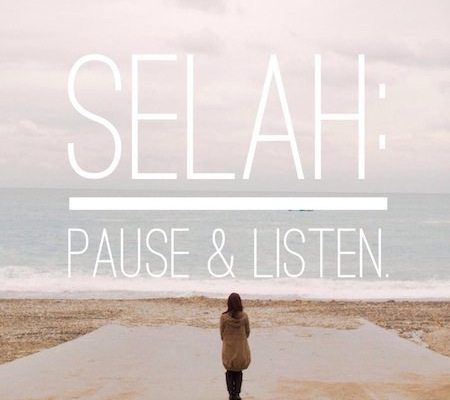 Selah - pause and listen