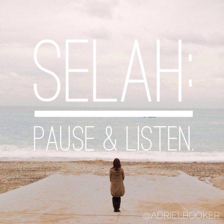 Selah - pause and listen