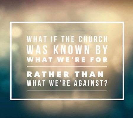 What if the church was more known by what we're for than what we're against?
