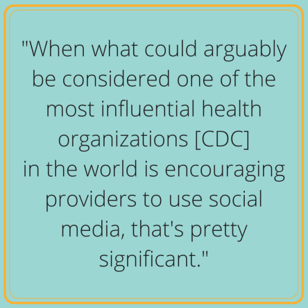 -When what could arguably be considered one of the most influential health organizations [CDC] in the world is encouraging providers to use social media, that's pretty significant.- (1)