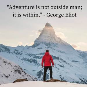 """Adventure is not outside man' it is within."" - George Eliot"