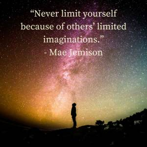 """Never limit yourself because of others' limited imaginations."" - Mae Jemison"