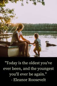 """""""Today is the oldest you've ever been, and the youngest you'll ever be again."""" - Eleanor Roosevelt"""