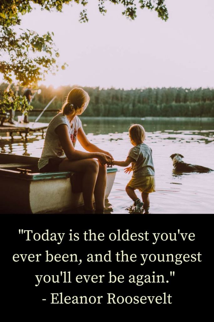 """Today is the oldest you've ever been, and the youngest you'll ever be again."" - Eleanor Roosevelt"