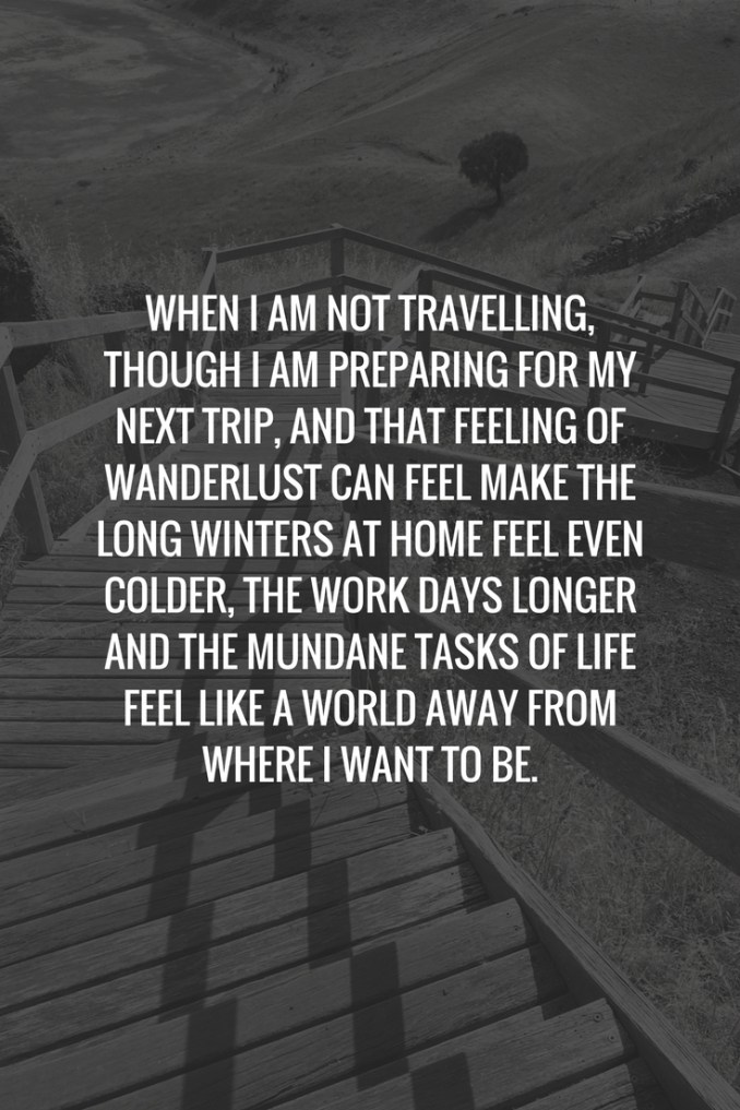 When I am not travelling, though I am preparing for my next trip, and that feeling of wanderlust can make the long winters at home feel even colder, the work days longer and the mundane tasks of life feel like a world away from where I want to be.