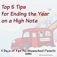 Top 5 Tips for Ending the Year on a High Note – 5 Days of Tips for Homeschool Parents (Day 5)
