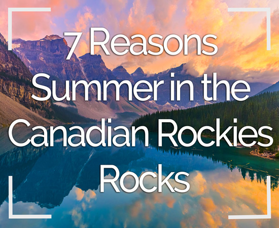7 Reasons Summer in the Canadian Rockies Rocks