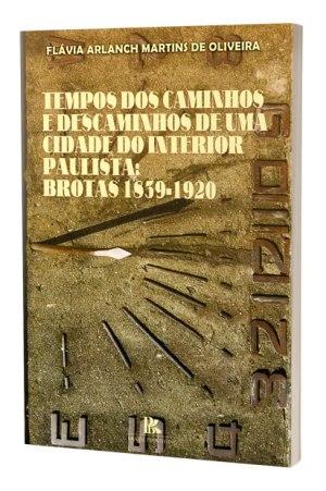 Tempos dos caminhos e descaminhos de uma cidade do interior paulista: Brotas 1830-1920
