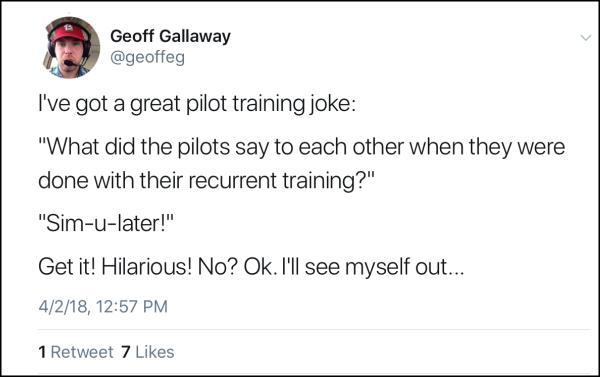 "I've got a great pilot training joke: what did the pilots say to each other when they were done with their recurrent training? ""Sim-U-Later!"" Get it? Hilarious! OK. I'll see myself out... Recurrent Training - AeroSavvy"