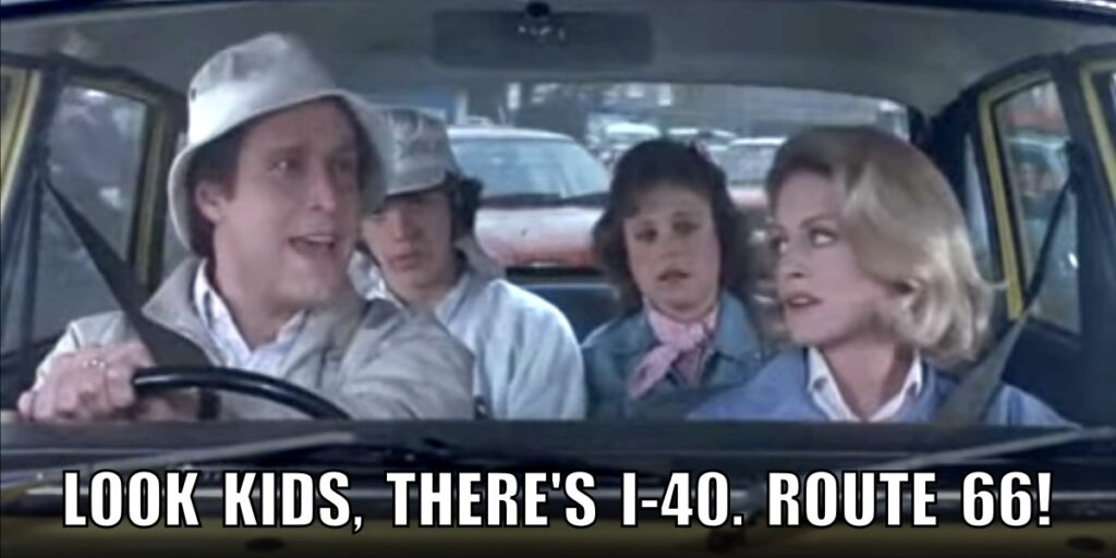 """Clark Griswold driving the family car in the movie European Vacation. Instead of saying """"Look kids, There's Big Ben, parliament"""", he says """"Look kids, there's I-40, Route 66"""""""