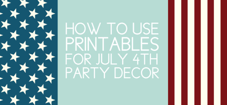 How to Use Printables for Your July 4th BBQ Decor