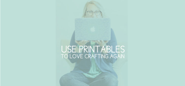 How Using Printables Can Make You Love Crafting Again