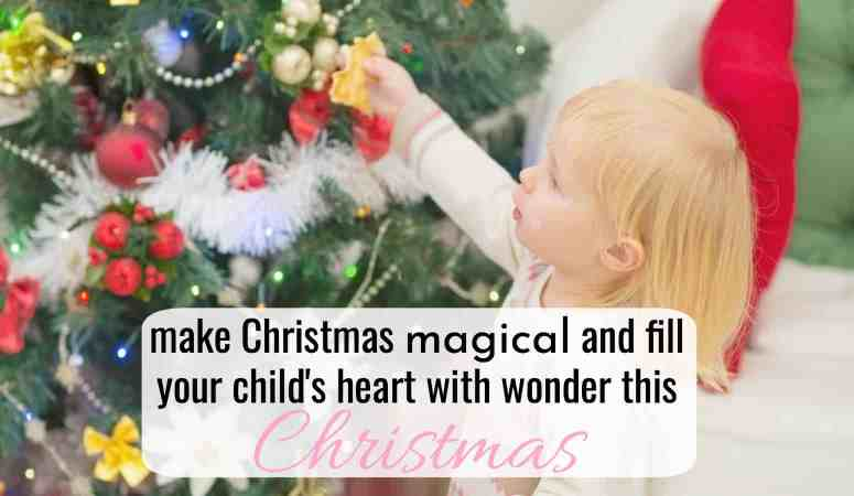 How to Make Christmas Magical For A Child – Fill Your Child's Heart With Wonder!
