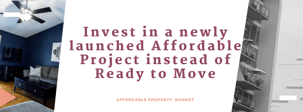 Invest in a newly launched Affordable Project instead of Ready to Move