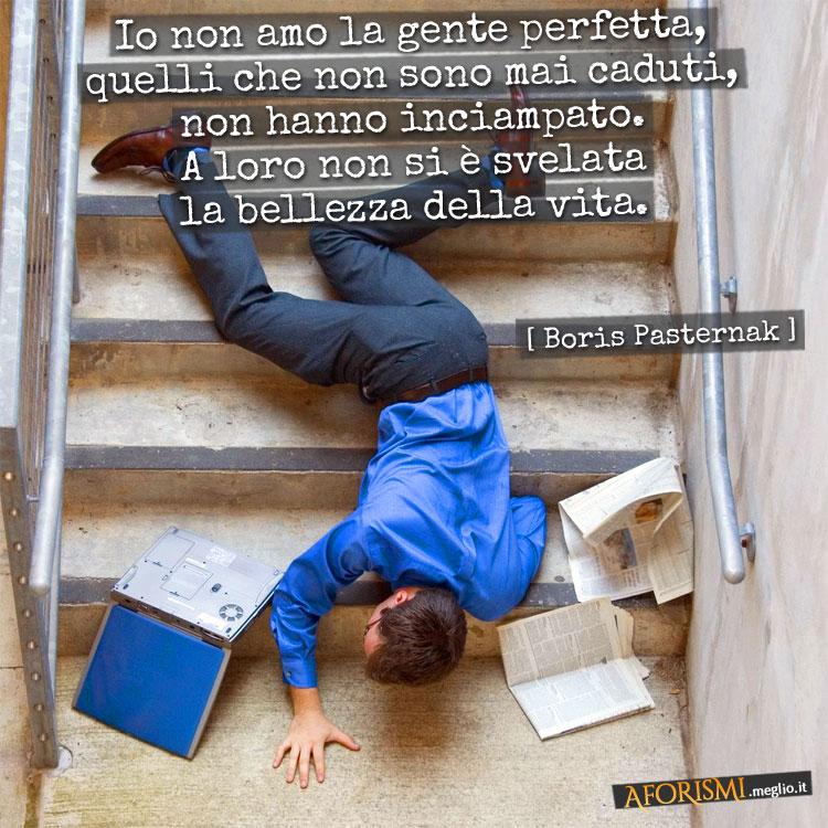 Io non amo la gente perfetta, quelli che non sono mai caduti, non hanno inciampato. A loro non si è svelata la bellezza della vita.