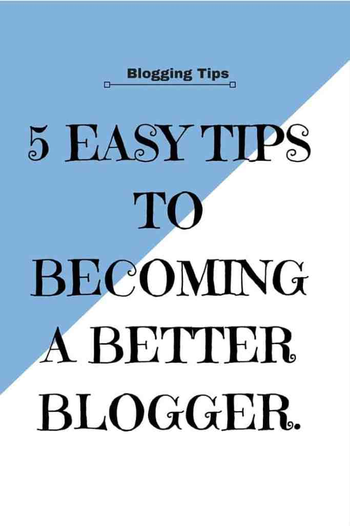 5 Easy tips to becoming a better blogger. Try out these five blogging tips to help out your blog