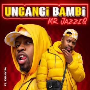 Mr JazziQ – Ungangi Bambi (feat. Khanyisa)