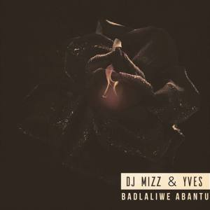 Dj Mizz - Badlaliwe Abantu (feat. Yves) 2017
