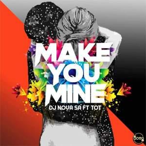 DJ Nova SA feat. Tot - Make You Mine.  latest south african house, funky house, new house music 2018, best house music 2018, latest house music tracks, dance music, latest sa house music
