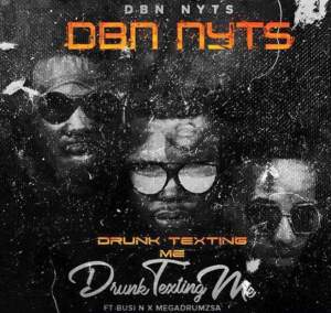 Dbn Nyts feat. Busi N & Mega Drums - Drunk & Texting Me. Download south african gqom music mp3
