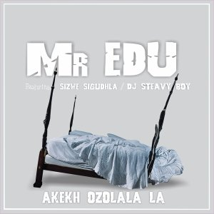 Mr Edu - Akekh Ozolala La (feat. DJ Steavy Boy, Sizwe Sigudhla) - web music player, online song streaming, google play music, google music free, afromix