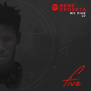 Gene Crossta - My Five EP - south african deep house, latest south african house, funky house, new house music 2018, best house music 2018, latest house music tracks, dance music, latest sa house music,