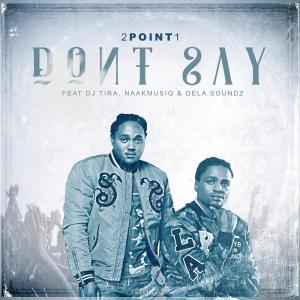2Point1 - Don't Say (feat. DJ Tira, Naakmusiq & DelaSoundz)