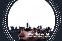 Mathew M - Somebody I Used To Know