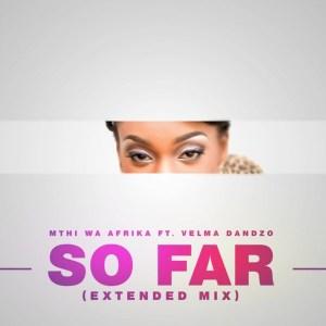 Mthi Wa Afrika feat. Velma Dandzo - So Far (Extended Mix), new soulful house music, afro soulful, souful house 2019, house music mp3 download