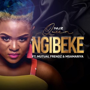 Nuz Queen - Ngibeke (feat. Mutual Frendz & Msamariya), new gqom music, gqom songs, gqom 2019 download, gqom mp3 download, new sa gqom, south african gqom music