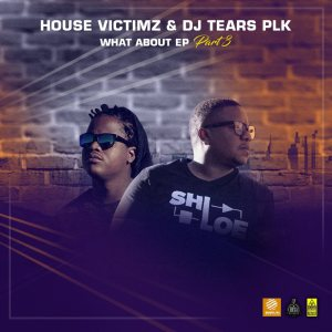 House Victimz & DJ Tears PLK - What About EP Part 3, new afro house music, afrotech, house music download, deep house music, new deep house sounds, deephouse songs, latest sa music, south african house music, sa music, soulful house