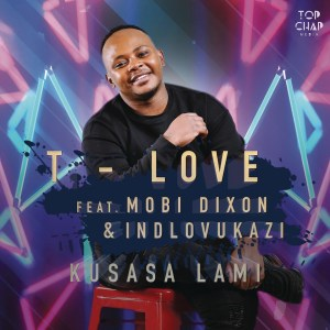 T-Love - Kusasa Lami (feat. Mobi Dixon & Indlovukazi), new afro house, afro tech, sa afro house, afro house 2019, house music download, latest afro house songs