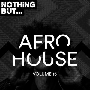 Nothing But... Afro House, Vol. 15, latest house music, latest house music tracks, dance music, latest sa house music, new music releases, house music download, club music, afro house music, new house music south africa, afro deep house, tribal house music, best house music, african house music