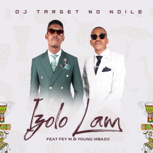 DJ Target No Ndile ft. Fey M & Young Mbazo - Izolo Lami (Radio Edit)