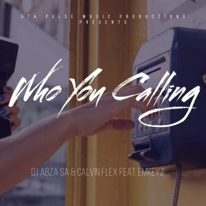 Dj Abza SA & Calvin Flex - Who You Calling (feat. EmKeyz)