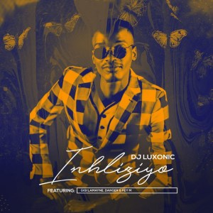 Dj Luxonic - Inhliziyo (feat. Gigi Lamayne, Danger & Fey M)