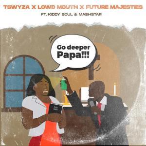 Tswyza, Lowd Mouth & Future Majesties - Go Deeper Papa (feat. Kiddy Soul & Dj Mashstarr)