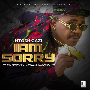 Ntosh Gazi - Iam Sorry (feat. Mapara A Jazz & Colano)