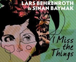 DOWNLOAD Lars Behrenroth & Sinan Baymak I Miss the Things (FKA Mash Re-Glitch) Mp3 MUSIC DOWNLOAD