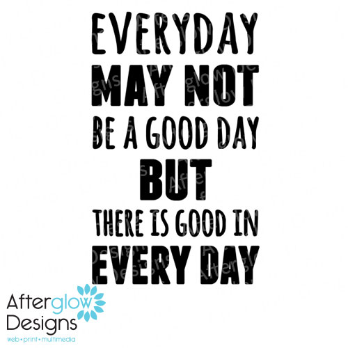 Everyday may not be a good day but there is good in every day