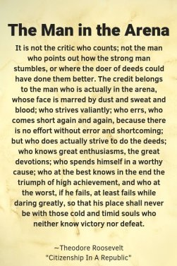 """A piece of paper with the headline, """"The man in the Arena"""" in black letters, quote """"The Man in the Arena It is not the critic who counts; not the man who points out how the strong man stumbles, or where the doer of deeds could have done them better. The credit belongs to the man who is actually in the arena, whose face is marred by dust and sweat and blood; who strives valiantly; who errs, who comes short again and again, because there is no effort without error and shortcoming; but who does actually strive to do the deeds; who knows great enthusiasms, the great devotions; who spends himself in a worthy cause; who at the best knows in the end the triumph of high achievement, and who at the worst, if he fails, at least fails while daring greatly, so that his place shall never be with those cold and timid souls who neither know victory nor defeat."""" by Theodore Roosevelt from Citizen in a Republic"""