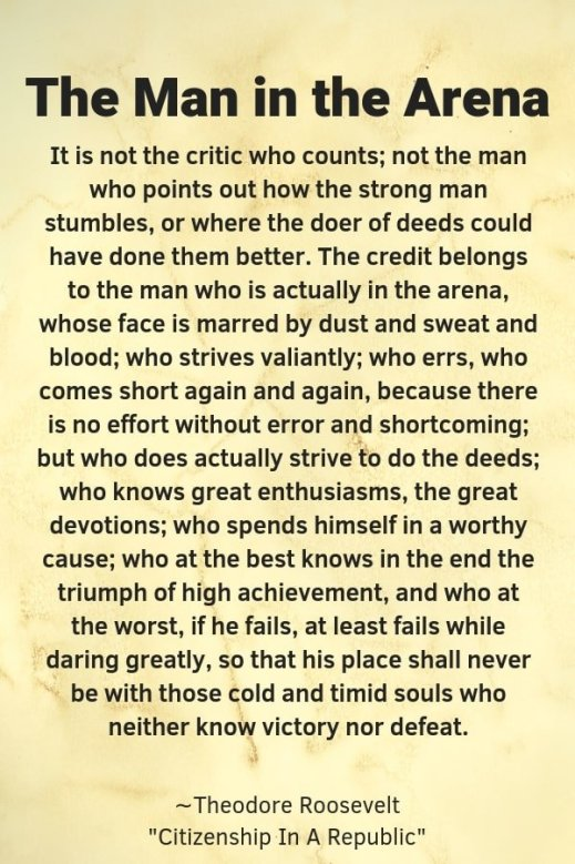 "A piece of paper with the headline, ""The man in the Arena"" in black letters, quote ""The Man in the Arena It is not the critic who counts; not the man who points out how the strong man stumbles, or where the doer of deeds could have done them better. The credit belongs to the man who is actually in the arena, whose face is marred by dust and sweat and blood; who strives valiantly; who errs, who comes short again and again, because there is no effort without error and shortcoming; but who does actually strive to do the deeds; who knows great enthusiasms, the great devotions; who spends himself in a worthy cause; who at the best knows in the end the triumph of high achievement, and who at the worst, if he fails, at least fails while daring greatly, so that his place shall never be with those cold and timid souls who neither know victory nor defeat."" by Theodore Roosevelt from Citizen in a Republic"