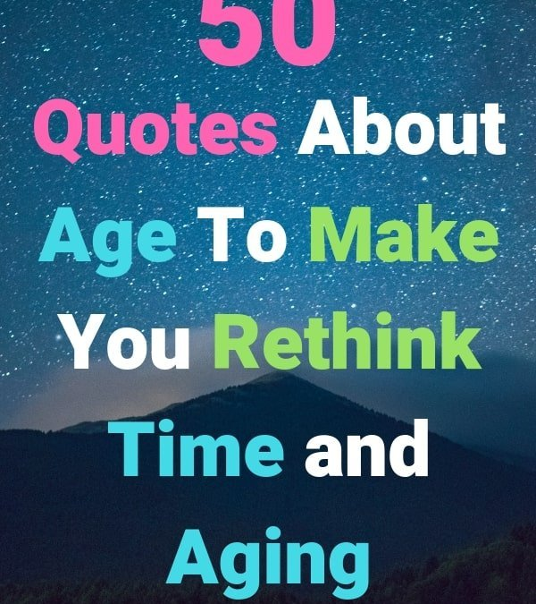 50 Age Quotes To Make You Rethink Time, Old Age, and Aging