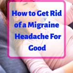"A woman laying down and holding her head in pain, headline ""how to get rid of a migraine for good"""