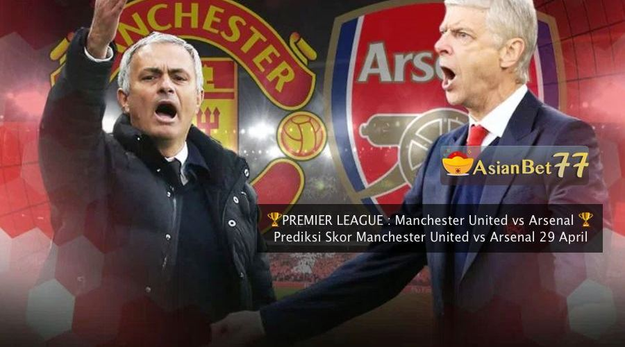 Prediksi Skor Manchester United vs Arsenal 29 April