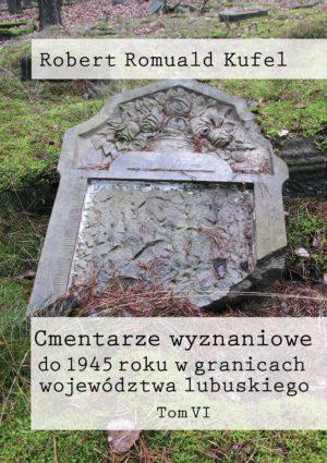 """Ks. Robert Romuald Kufel """"Cmentarze wyznaniowe do 1945 roku w granicach województwa lubuskiego"""" Tom VI"""