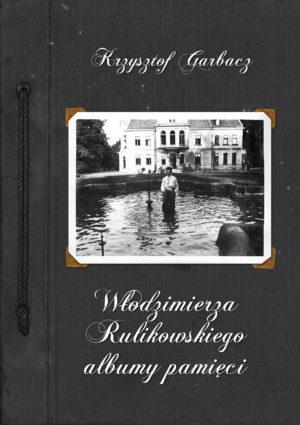 """Krzysztof Garbacz """"Włodzimierza Rulikowskiego albumy pamięci"""""""