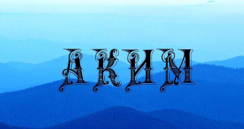 Значение имени аким. Происхождение, характеристика и значение имени аким