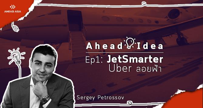 AHEAD IDEA, JetSmarter, Sergey Petrossov, ไอเดียสตาร์ทอัพ, ไอเดียธุรกิจ