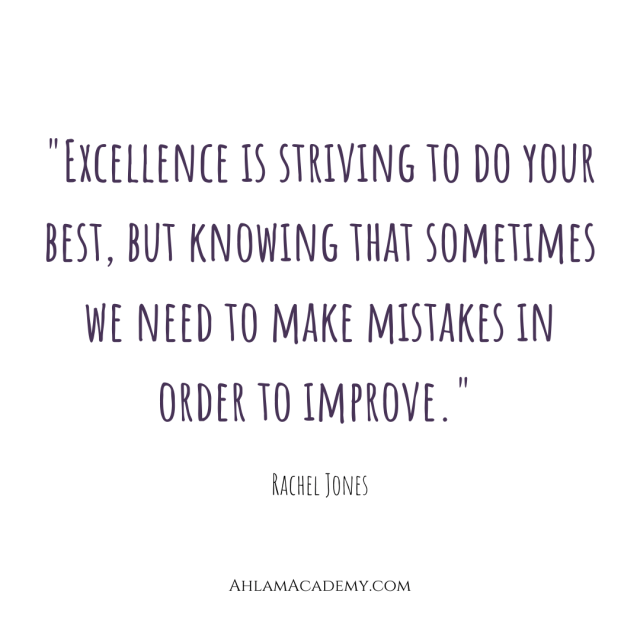 """""""Excellence is striving to do your best, but knowing that sometimes we need to make mistakes in order to improve."""""""